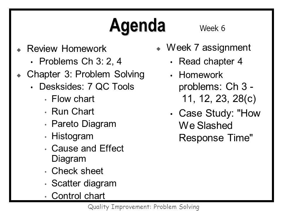 Quality Improvement: Problem Solving Week 6 Agenda Review Homework Problems Ch 3: 2, 4 Chapter 3: Problem Solving Desksides: 7 QC Tools Flow chart Run