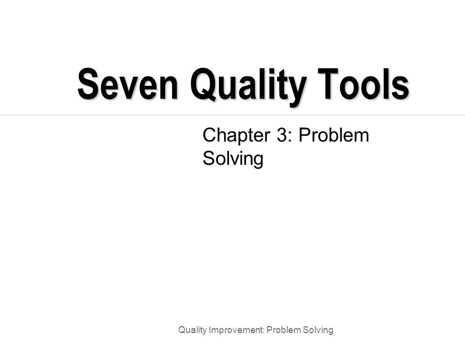 Quality Improvement: Problem Solving Seven Quality Control Tools Pareto Chart Histogram Process flow diagram Check sheet Scatter diagram Control chart Run Chart Cause and Effect Diagram