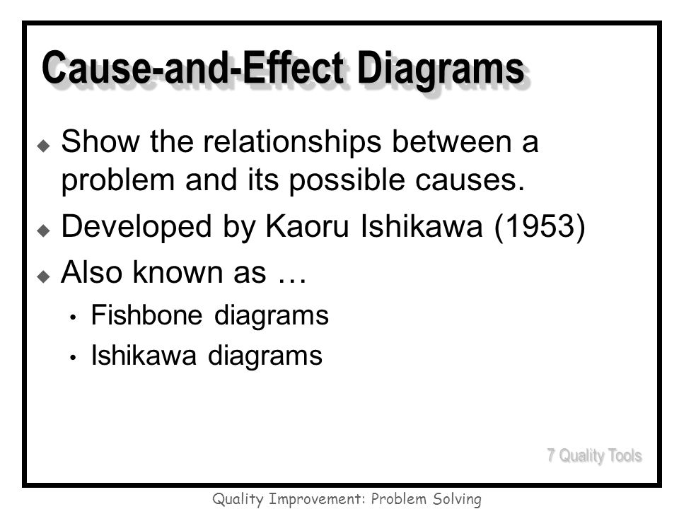 Quality Improvement: Problem Solving Cause-and-Effect Diagrams Show the relationships between a problem and its possible causes. Developed by Kaoru Is