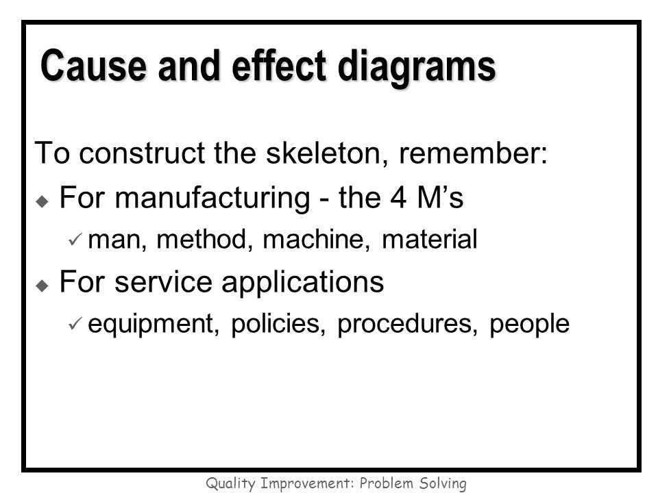 Quality Improvement: Problem Solving Cause and effect diagrams To construct the skeleton, remember: For manufacturing - the 4 Ms man, method, machine,