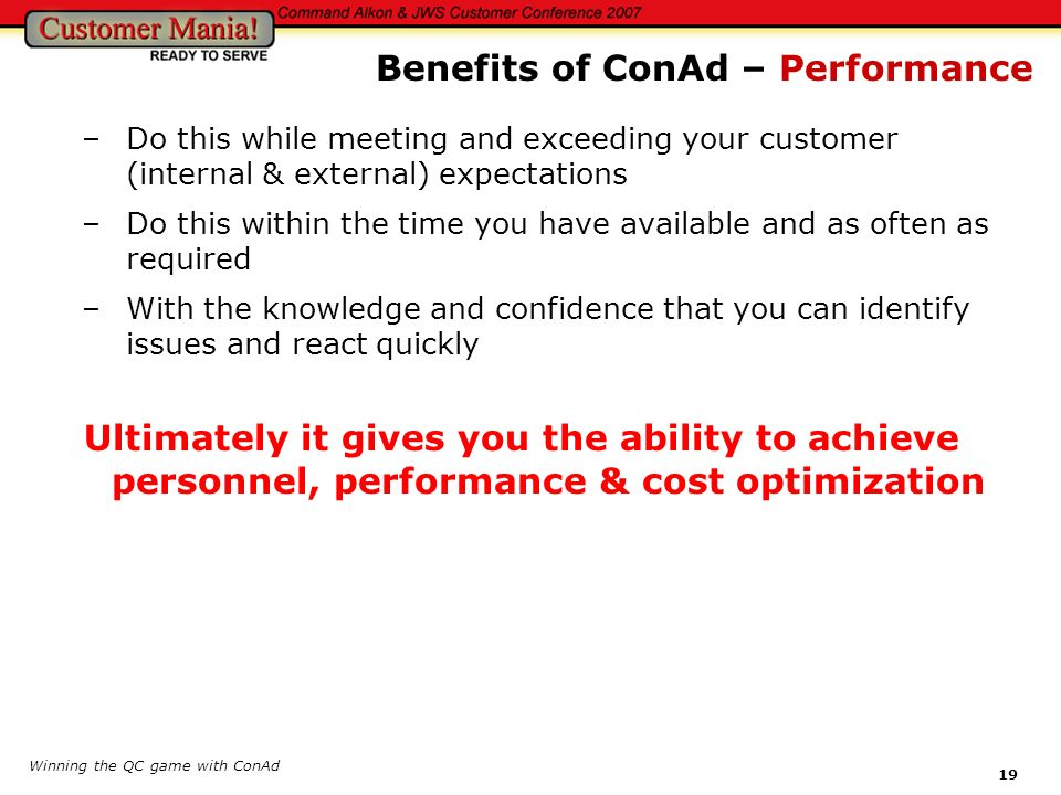 Winning the QC game with ConAd 19 –Do this while meeting and exceeding your customer (internal & external) expectations –Do this within the time you h