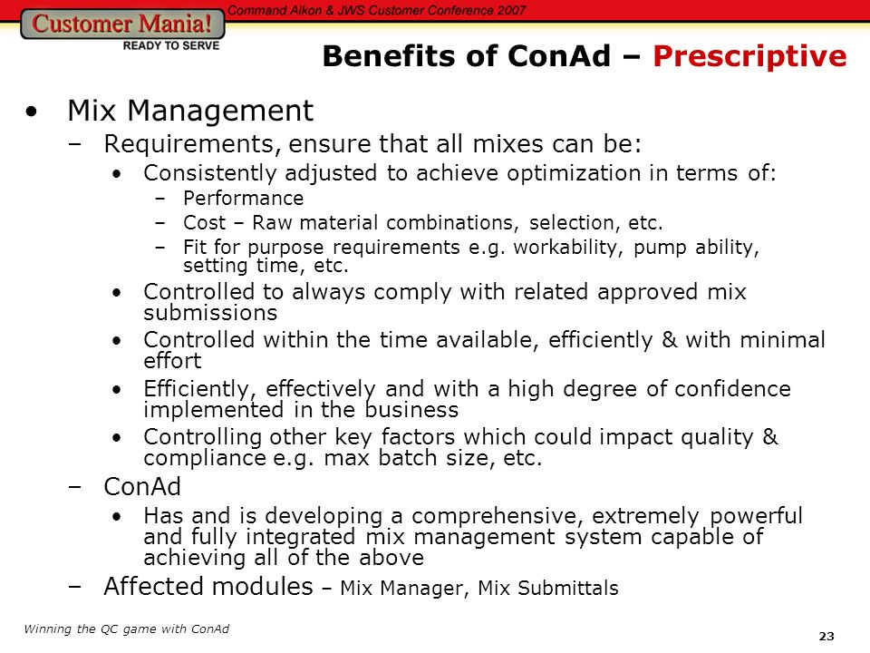 Winning the QC game with ConAd 23 Mix Management –Requirements, ensure that all mixes can be: Consistently adjusted to achieve optimization in terms o