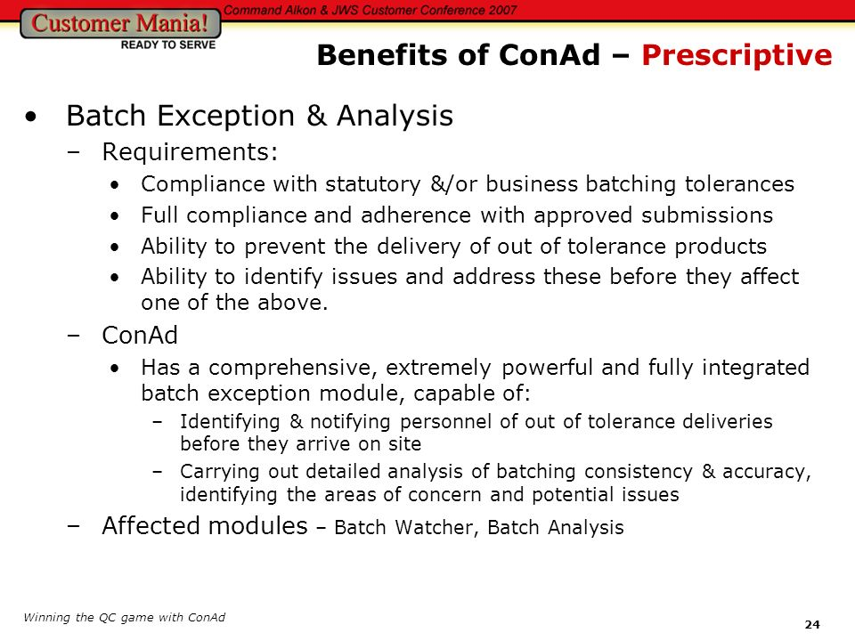 Winning the QC game with ConAd 24 Batch Exception & Analysis –Requirements: Compliance with statutory &/or business batching tolerances Full complianc