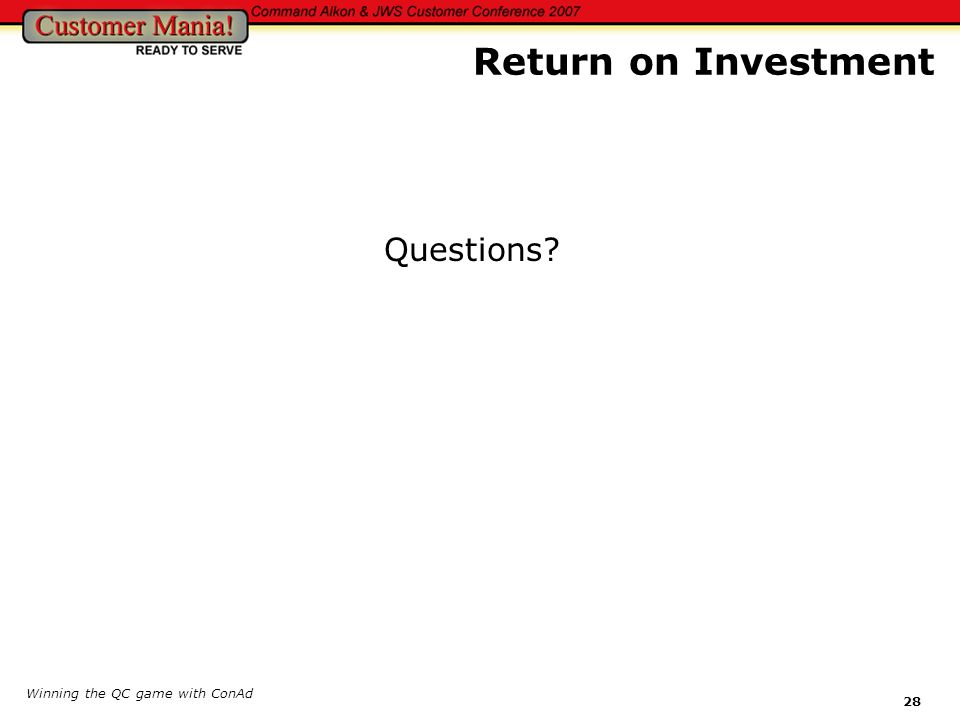 Winning the QC game with ConAd 28 Questions? Return on Investment