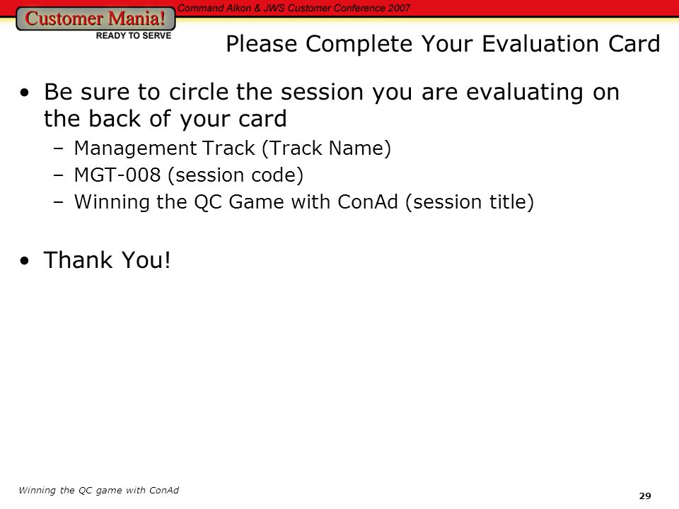 Winning the QC game with ConAd 29 Please Complete Your Evaluation Card Be sure to circle the session you are evaluating on the back of your card –Mana