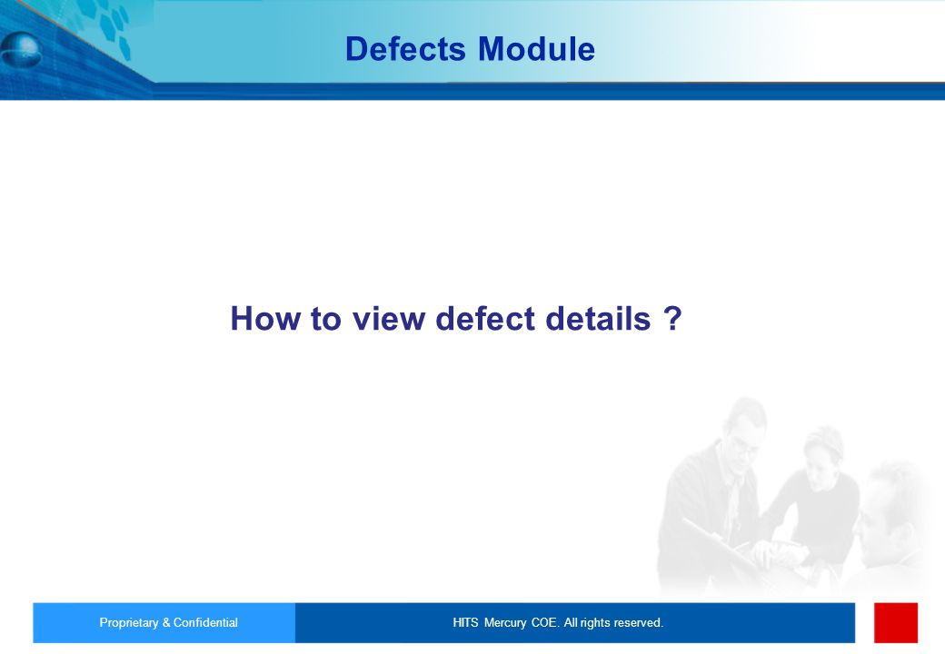 HITS Mercury COE. All rights reserved.Proprietary & Confidential How to view defect details ? Defects Module