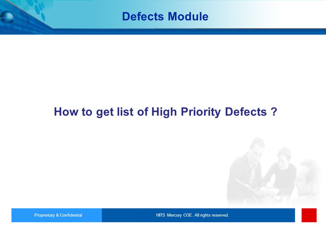 HITS Mercury COE. All rights reserved.Proprietary & Confidential How to get list of High Priority Defects ? Defects Module