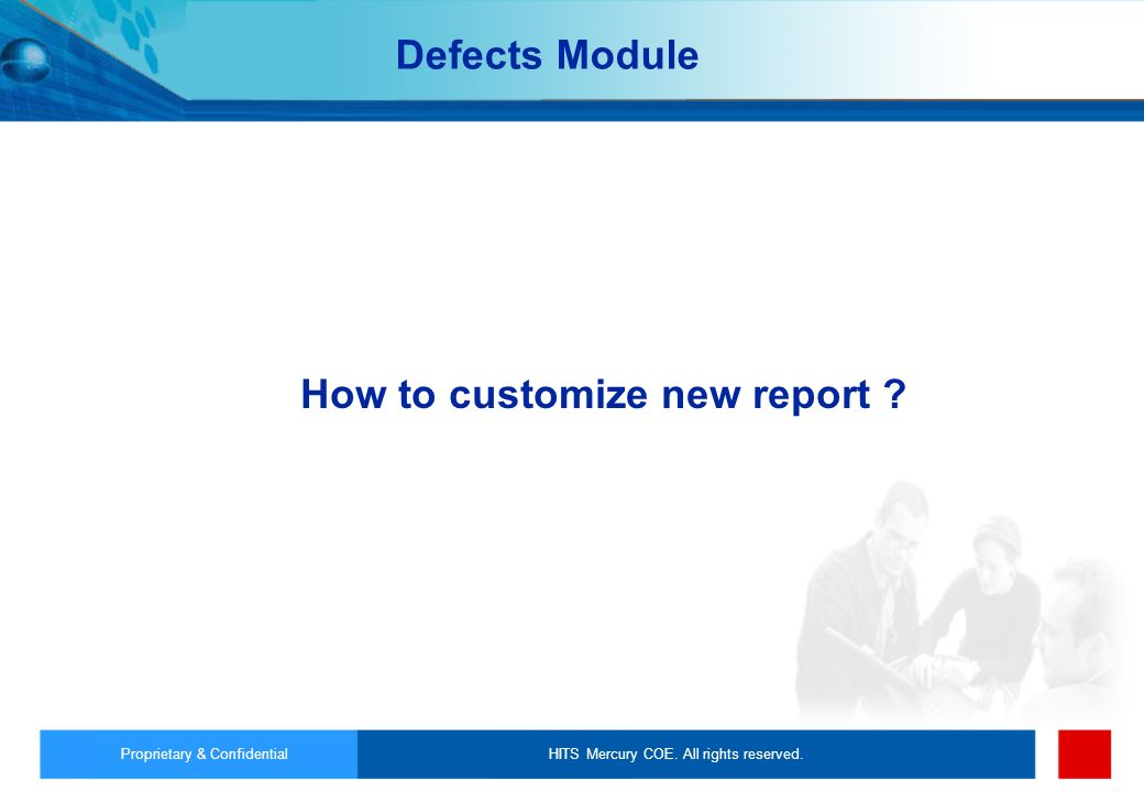 HITS Mercury COE. All rights reserved.Proprietary & Confidential How to customize new report ? Defects Module