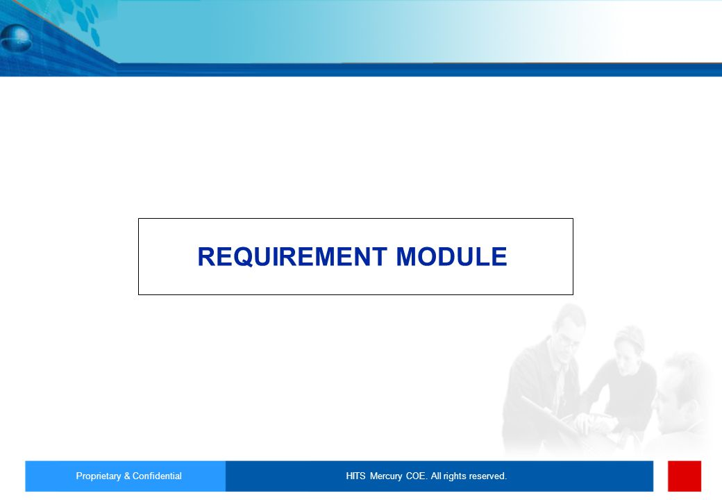 HITS Mercury COE. All rights reserved.Proprietary & Confidential REQUIREMENT MODULE