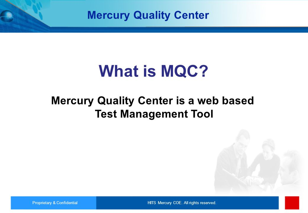 HITS Mercury COE. All rights reserved.Proprietary & Confidential What is MQC? Mercury Quality Center is a web based Test Management Tool Mercury Quali