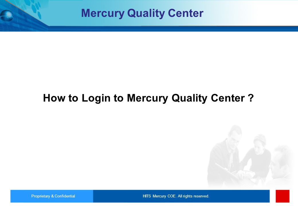 HITS Mercury COE. All rights reserved.Proprietary & Confidential Mercury Quality Center How to Login to Mercury Quality Center ?