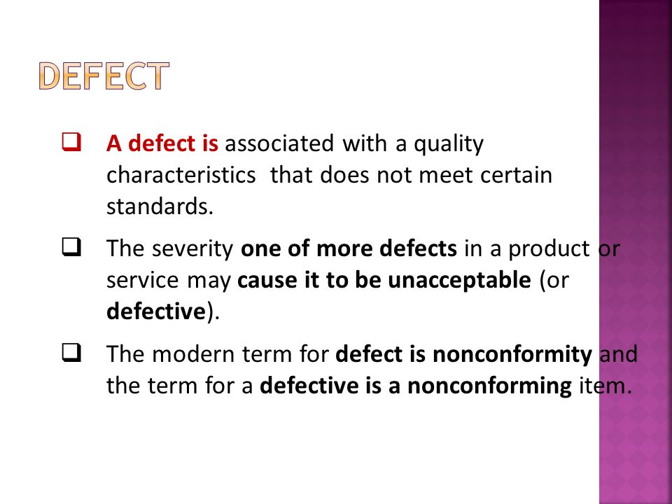 A defect is associated with a quality characteristics that does not meet certain standards. The severity one of more defects in a product or service m