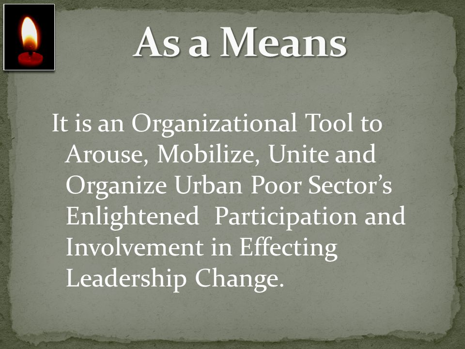 It is an Organizational Tool to Arouse, Mobilize, Unite and Organize Urban Poor Sectors Enlightened Participation and Involvement in Effecting Leaders