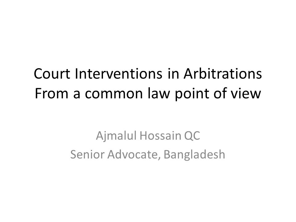 Court Interventions in Arbitrations From a common law point of view Ajmalul Hossain QC Senior Advocate, Bangladesh