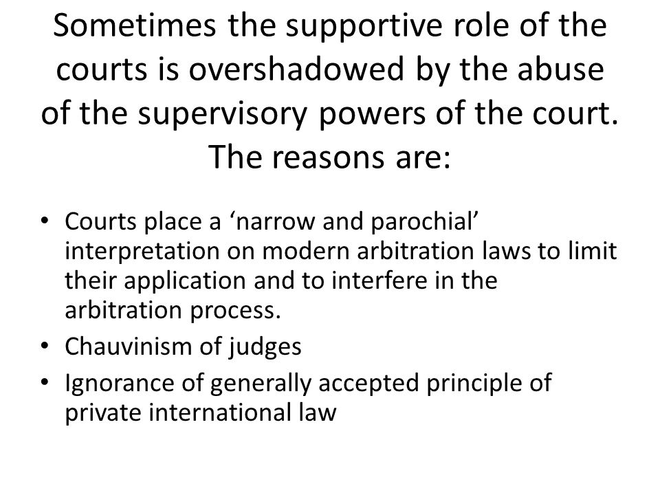 Sometimes the supportive role of the courts is overshadowed by the abuse of the supervisory powers of the court. The reasons are: Courts place a narro