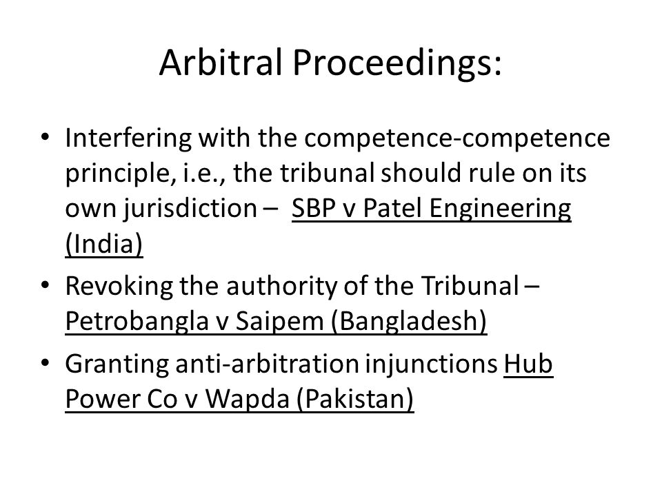 Arbitral Proceedings: Interfering with the competence-competence principle, i.e., the tribunal should rule on its own jurisdiction – SBP v Patel Engineering (India) Revoking the authority of the Tribunal – Petrobangla v Saipem (Bangladesh) Granting anti-arbitration injunctions Hub Power Co v Wapda (Pakistan)