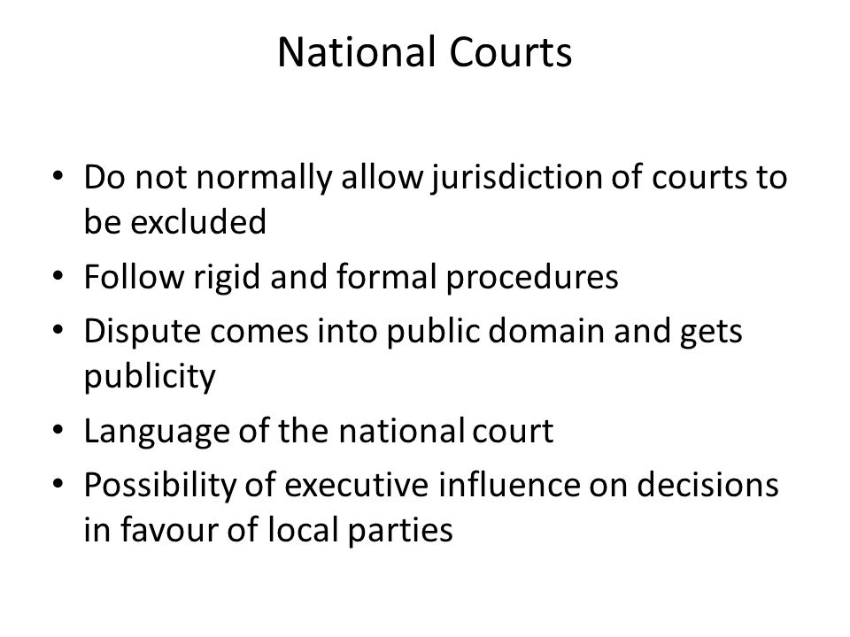 National Courts Do not normally allow jurisdiction of courts to be excluded Follow rigid and formal procedures Dispute comes into public domain and gets publicity Language of the national court Possibility of executive influence on decisions in favour of local parties