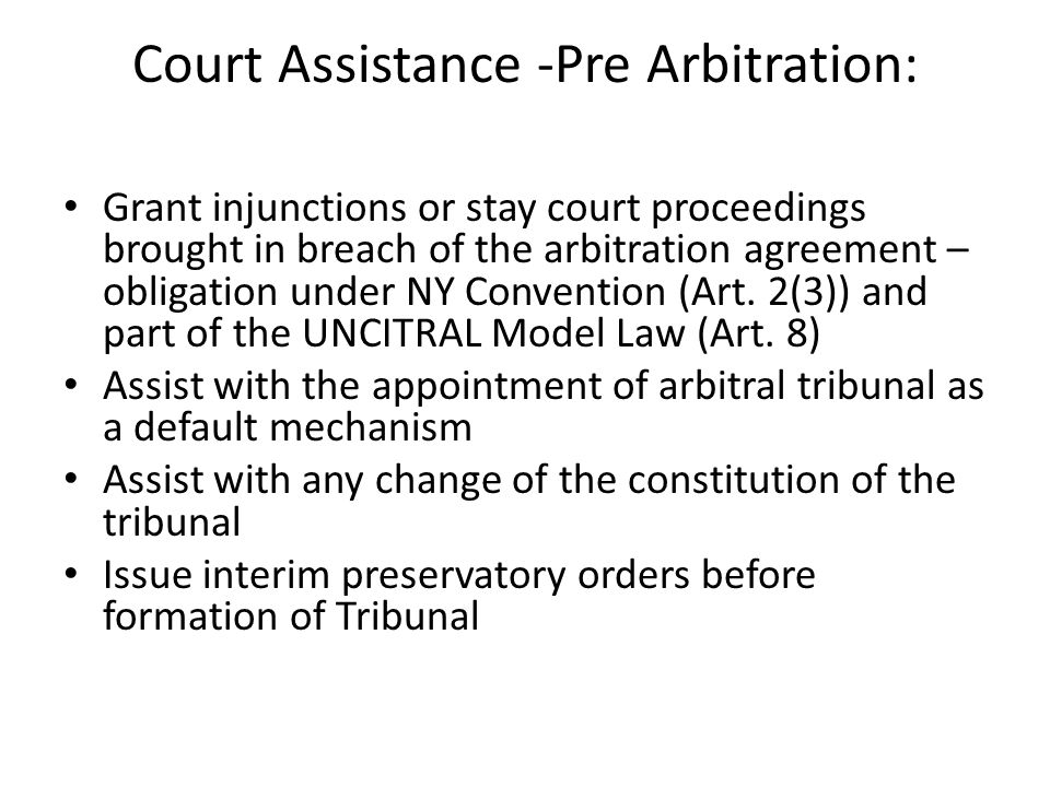 Court Assistance -Pre Arbitration: Grant injunctions or stay court proceedings brought in breach of the arbitration agreement – obligation under NY Convention (Art.