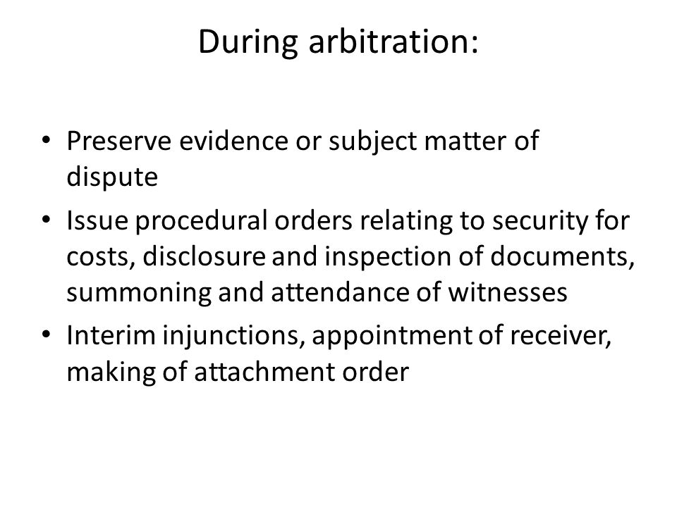 During arbitration: Preserve evidence or subject matter of dispute Issue procedural orders relating to security for costs, disclosure and inspection of documents, summoning and attendance of witnesses Interim injunctions, appointment of receiver, making of attachment order