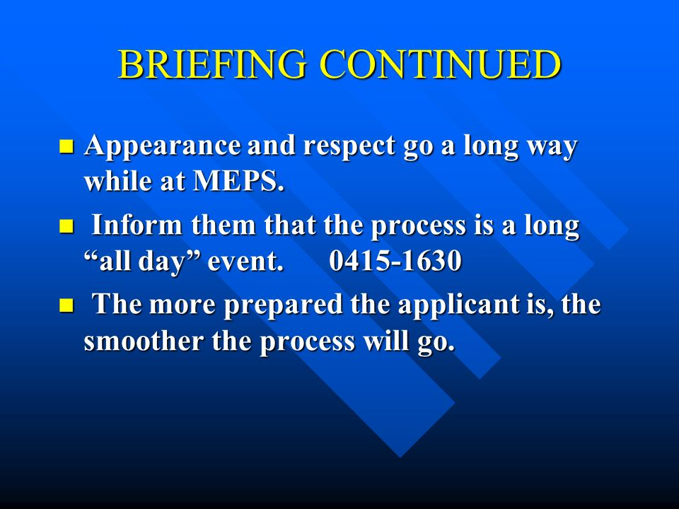 BRIEFING CONTINUED Appearance and respect go a long way while at MEPS.