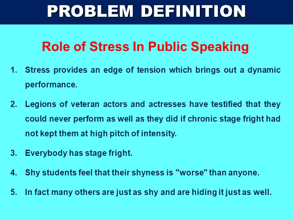 PROBLEM DEFINITION STAGE FRIGHT : CLASSIC SIGNS OF STRESS 1.STUDENTS AFRAID OF THE POSSIBILITY OF HUMILIATION RESULTING FROM CRITICISM OR FAILURE. 2.P