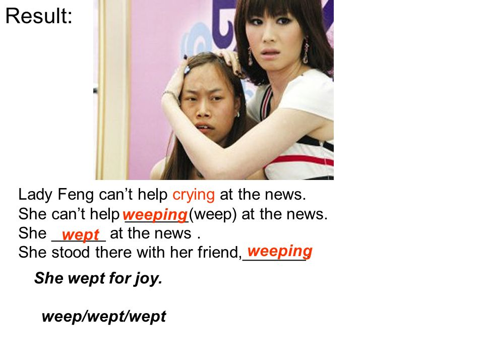 Result: Lady Feng cant help crying at the news. She cant help _______(weep) at the news.