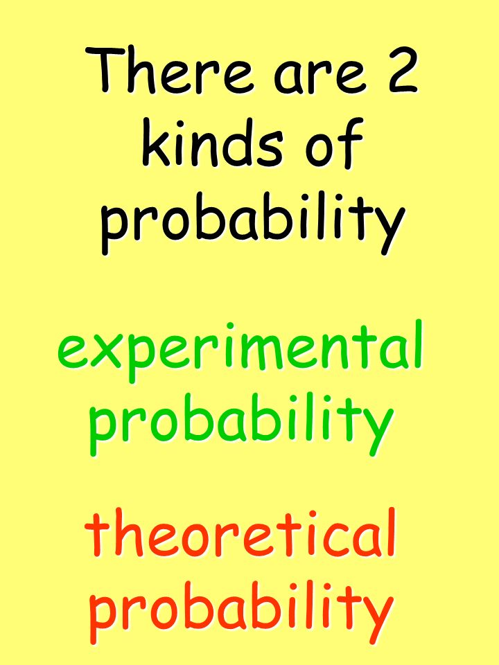 There are 2 kinds of probability experimentalprobability theoreticalprobability