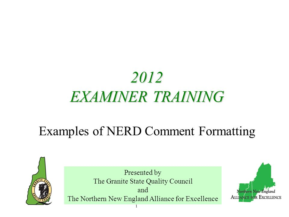 1 2012 EXAMINER TRAINING 2012 EXAMINER TRAINING Examples of NERD Comment Formatting Presented by The Granite State Quality Council and The Northern Ne