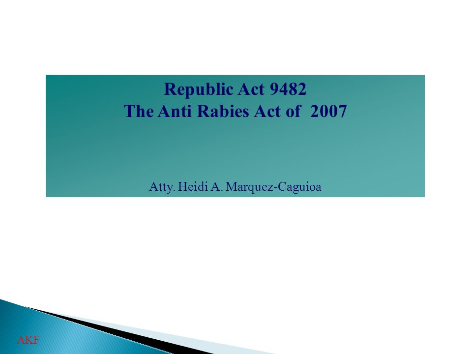 Republic Act 9482 The Anti Rabies Act of 2007 Atty. Heidi A. Marquez-Caguioa AKF