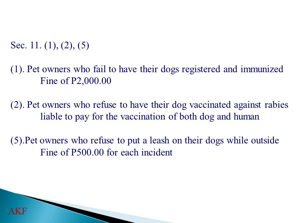 Sec. 11. (1), (2), (5) (1). Pet owners who fail to have their dogs registered and immunized Fine of P2,000.00 (2). Pet owners who refuse to have their