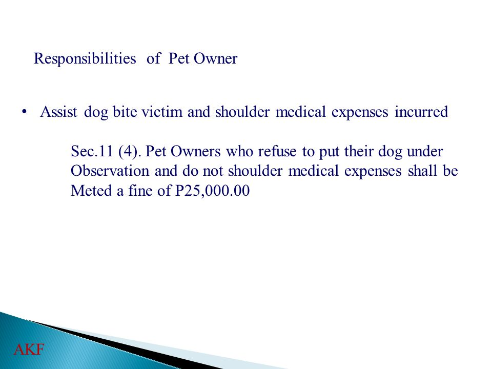 Responsibilities of Pet Owner Assist dog bite victim and shoulder medical expenses incurred Sec.11 (4). Pet Owners who refuse to put their dog under O