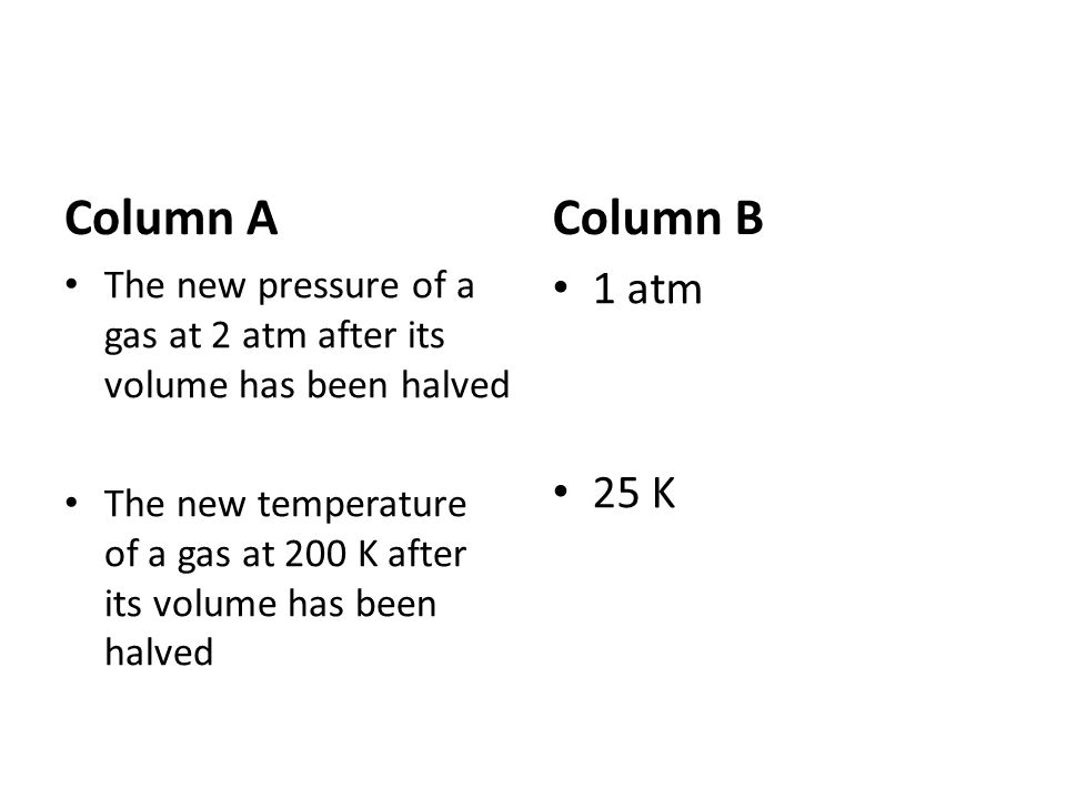 Column A The new pressure of a gas at 2 atm after its volume has been halved The new temperature of a gas at 200 K after its volume has been halved Co