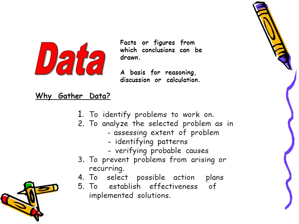 Facts or figures from which conclusions can be drawn. A basis for reasoning, discussion or calculation. Why Gather Data? 1. To identify problems to wo