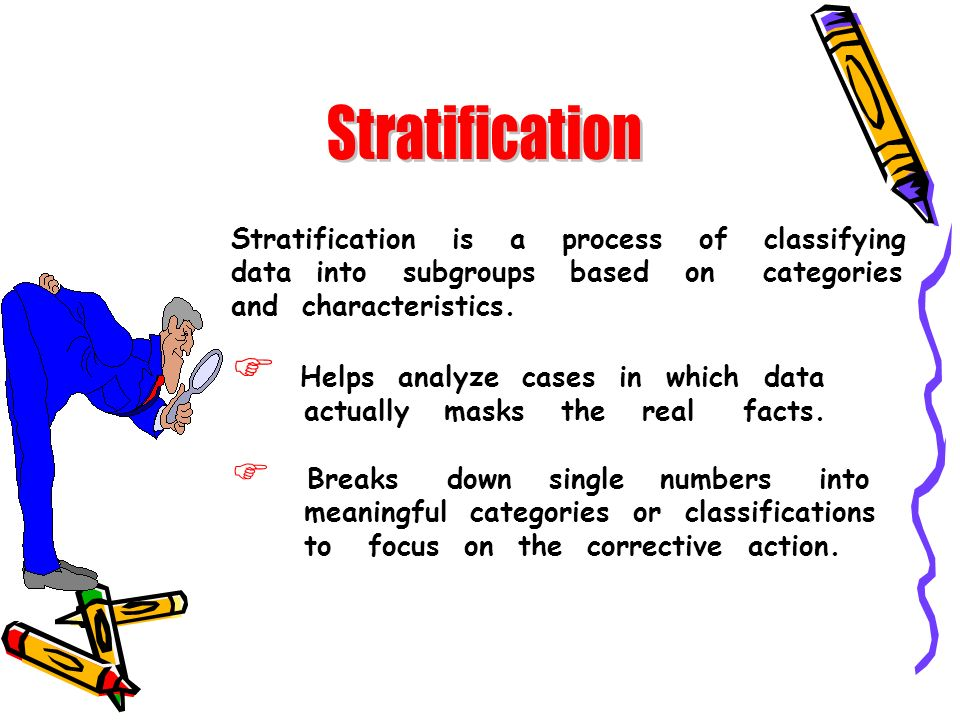 Stratification is a process of classifying data into subgroups based on categories and characteristics. Helps analyze cases in which data actually mas