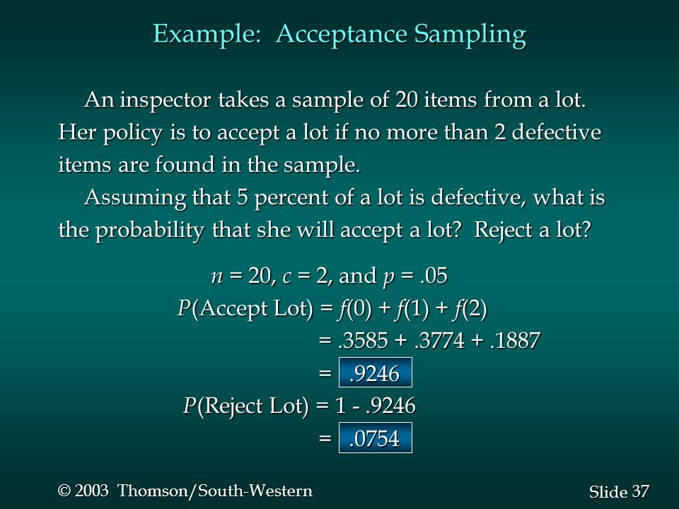 37 Slide © 2003 Thomson/South-Western Example: Acceptance Sampling An inspector takes a sample of 20 items from a lot. Her policy is to accept a lot i