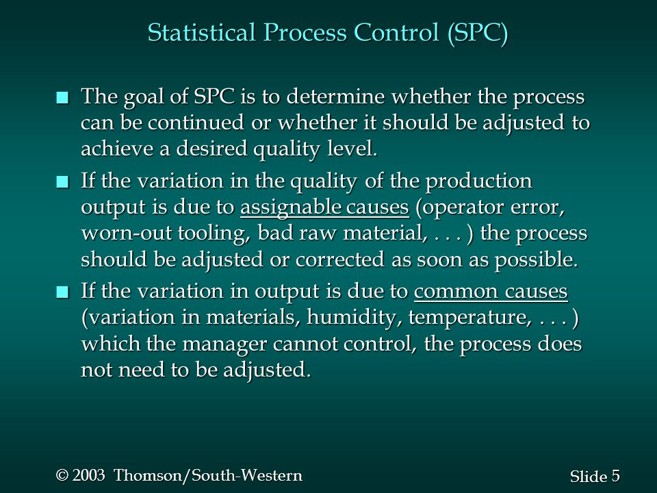 5 5 Slide © 2003 Thomson/South-Western Statistical Process Control (SPC) n The goal of SPC is to determine whether the process can be continued or whe