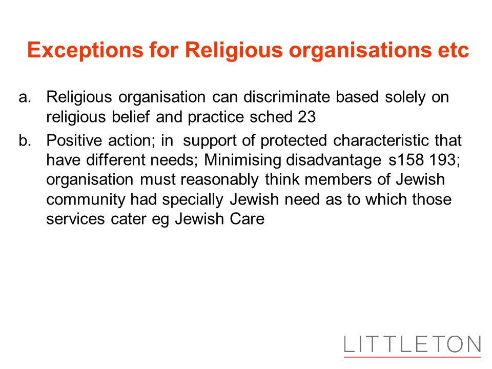 Exceptions for Religious organisations etc a.Religious organisation can discriminate based solely on religious belief and practice sched 23 b.Positive