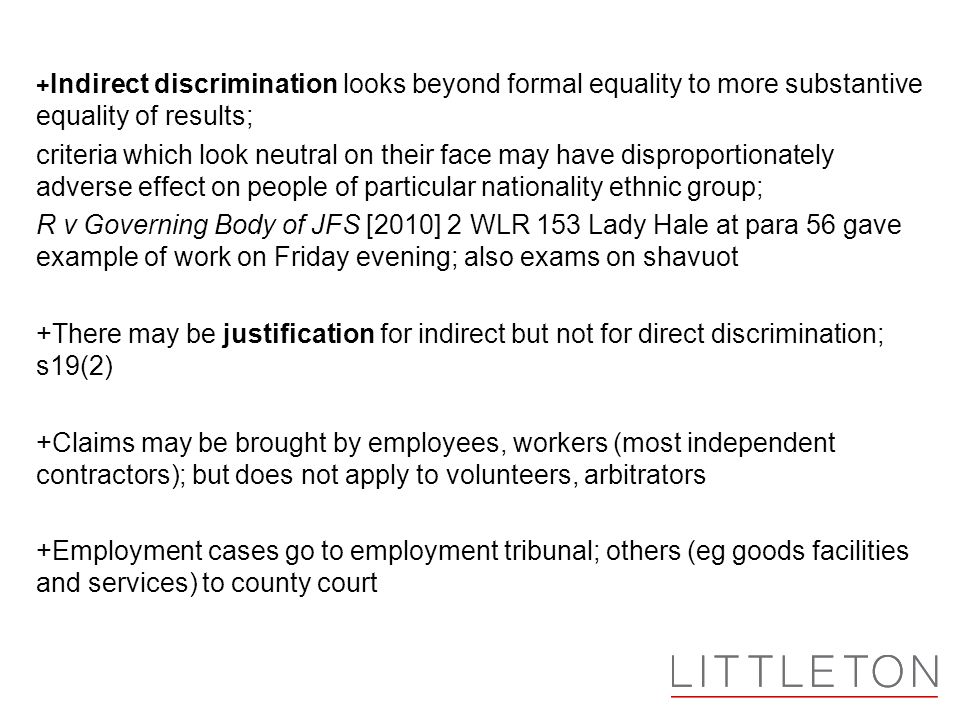 + Indirect discrimination looks beyond formal equality to more substantive equality of results; criteria which look neutral on their face may have dis