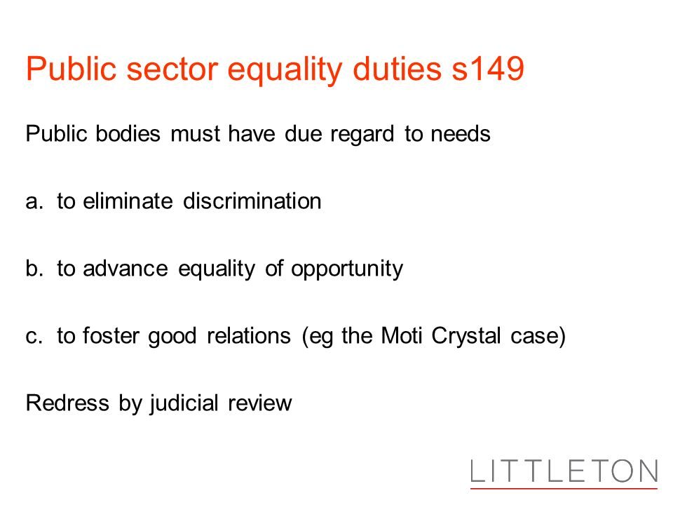 Public sector equality duties s149 Public bodies must have due regard to needs a. to eliminate discrimination b. to advance equality of opportunity c.
