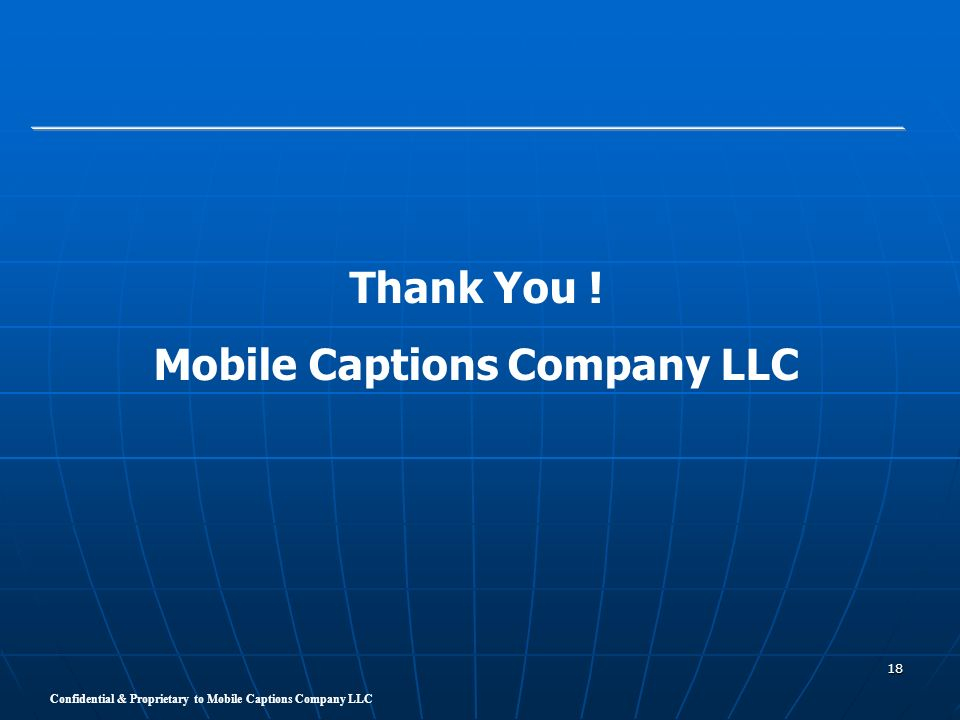 Confidential & Proprietary to Mobile Captions Company LLC 18 Thank You ! Mobile Captions Company LLC