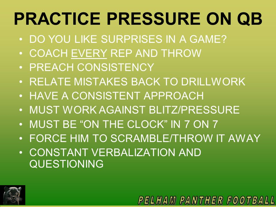 PRACTICE PRESSURE ON QB DO YOU LIKE SURPRISES IN A GAME? COACH EVERY REP AND THROW PREACH CONSISTENCY RELATE MISTAKES BACK TO DRILLWORK HAVE A CONSIST