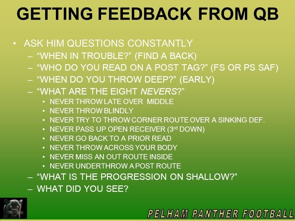 GETTING FEEDBACK FROM QB ASK HIM QUESTIONS CONSTANTLY –WHEN IN TROUBLE? (FIND A BACK) –WHO DO YOU READ ON A POST TAG? (FS OR PS SAF) –WHEN DO YOU THRO