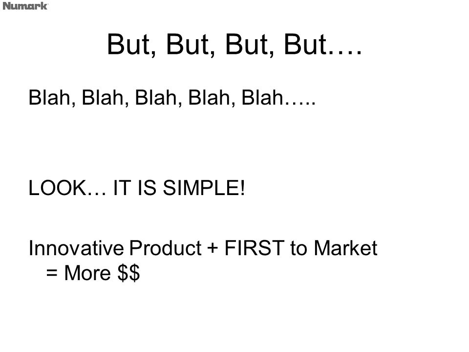 But, But, But, But…. Blah, Blah, Blah, Blah, Blah….. LOOK… IT IS SIMPLE! Innovative Product + FIRST to Market = More $$