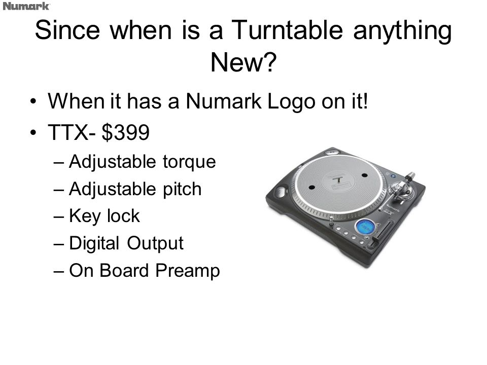 Since when is a Turntable anything New? When it has a Numark Logo on it! TTX- $399 –Adjustable torque –Adjustable pitch –Key lock –Digital Output –On