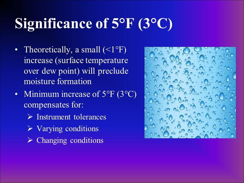 Significance of 5°F (3°C) Theoretically, a small (<1°F) increase (surface temperature over dew point) will preclude moisture formation Minimum increas