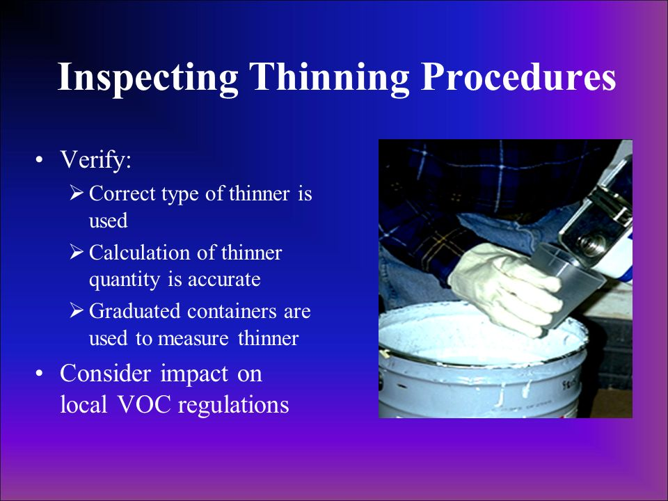 Inspecting Thinning Procedures Verify: Correct type of thinner is used Calculation of thinner quantity is accurate Graduated containers are used to me