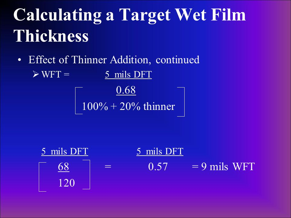 Calculating a Target Wet Film Thickness Effect of Thinner Addition, continued WFT = 5 mils DFT 0.68 100% + 20% thinner 5 mils DFT 68 = 0.57= 9 mils WF