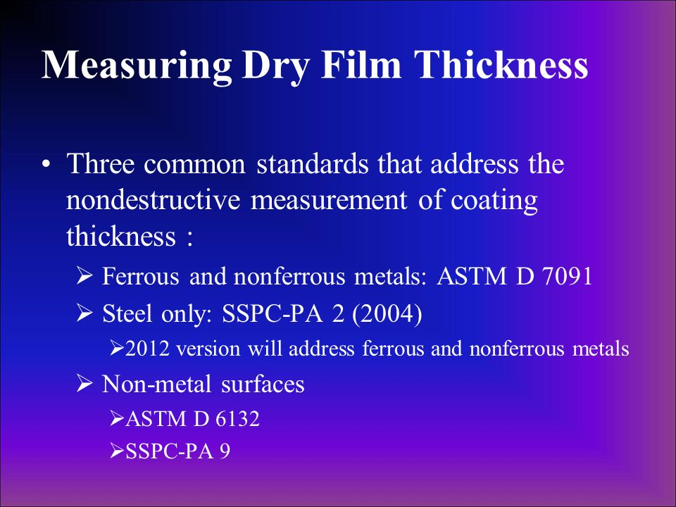 Measuring Dry Film Thickness Three common standards that address the nondestructive measurement of coating thickness : Ferrous and nonferrous metals: