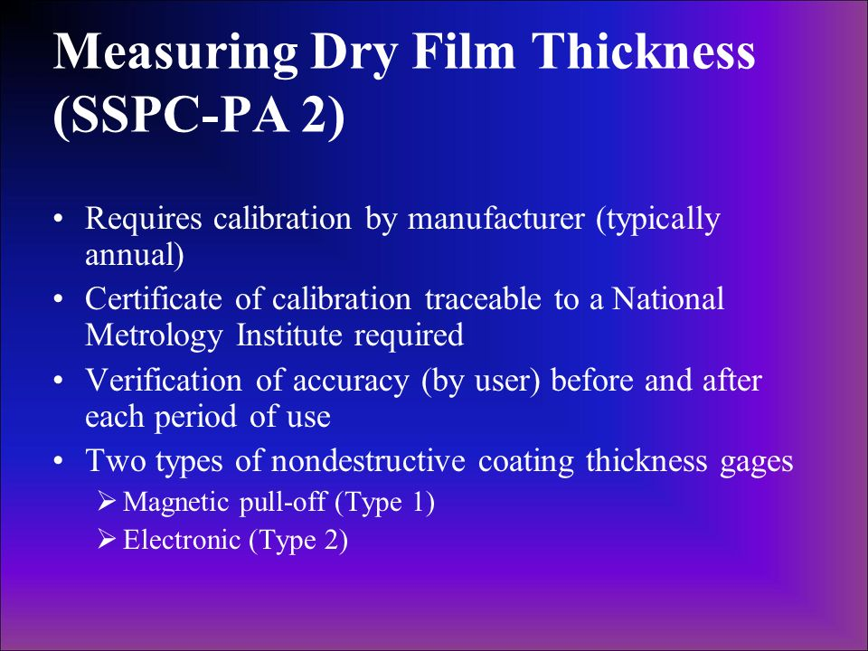 Measuring Dry Film Thickness (SSPC-PA 2) Requires calibration by manufacturer (typically annual) Certificate of calibration traceable to a National Me