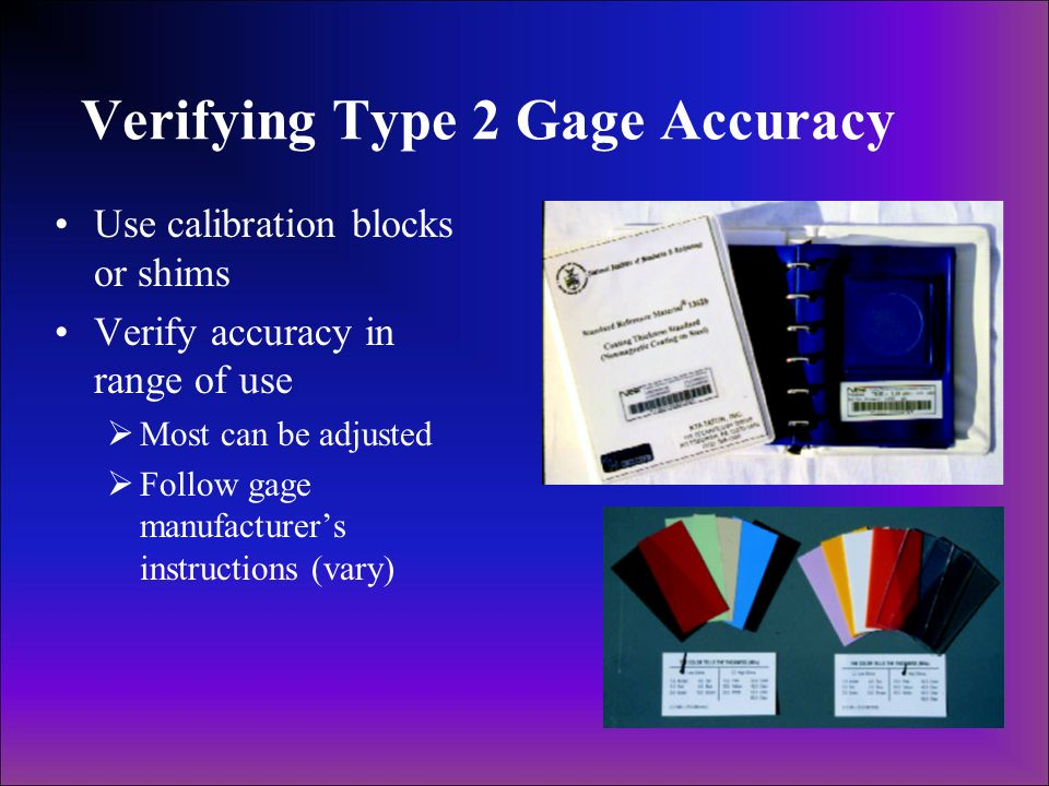 Verifying Type 2 Gage Accuracy Use calibration blocks or shims Verify accuracy in range of use Most can be adjusted Follow gage manufacturers instruct
